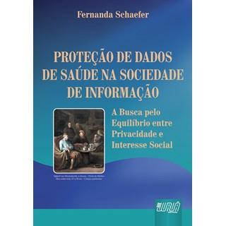 Livro - Proteção de Dados de Saúde na Sociedade de Informação - A Busca pelo Equilíbrio entre Privacidade e Interesse Social - Schaefer