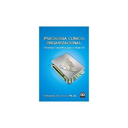 Livro - Psicologia Clínico Organizacional – Estratégia Competitiva para o Século XXI - Fernando de Jesus, Ph. D.