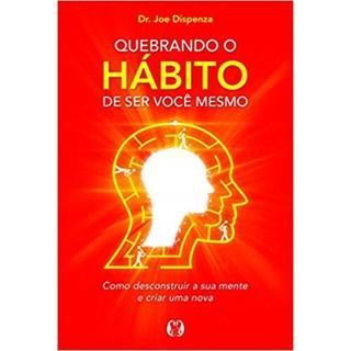 Livro - Quebrando o Hábito de Ser Você Mesmo - Dispenza