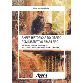 Livro - Raízes Históricas do Direito Administrativo Brasileiro - Guandalini Jr