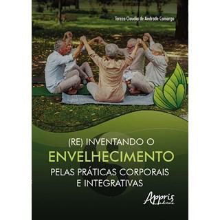 Livro (Re) Inventando o Envelhecimento Pelas Práticas Corporais e Integrativas - Camargo - Appris
