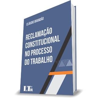 Livro - Reclamação Constitucional no Processo do Trabalho - Brandão
