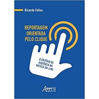 Livro - Reportagem Orientada Pelo Clique: O Critério de Audiência na Notícia On-Line - Fotios
