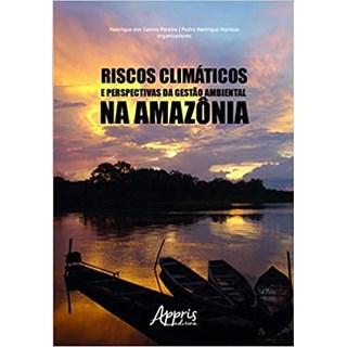 Livro - Riscos Climáticos e Perspectivas da Gestão Ambiental na Amazônia - Pereira - Appris