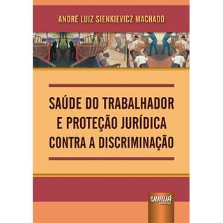 Livro Saúde do Trabalhador e Proteção Jurídica Contra a Discriminação - Machado - Juruá