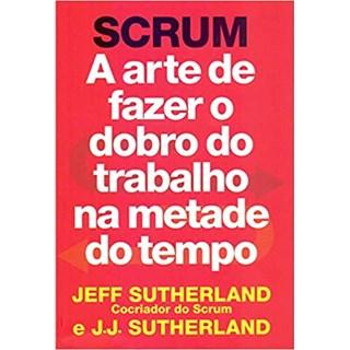 Livro - SCRUM: a Arte de Fazer o Dobro do Trabalho na Metade do Tempo - Sutherland - Sextante