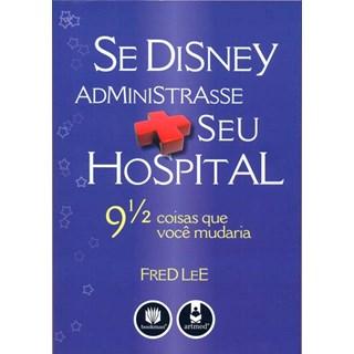 Livro - Se Disney Administrasse seu Hospital - Lee