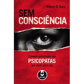 Livro - Sem Consciência - O Mundo Perturbador dos Psicopatas Que Vivem Entre Nós - Hare