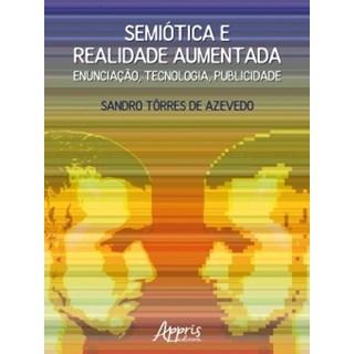 Livro - Semiótica e Realidade Aumentada: Enunciação, Tecnologia, Publicidade - Azevedo - Appris