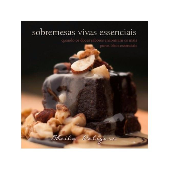 Livro - Sobremesas Vivas Essenciais - Quando os doces sabores encontram os mais puros óleos essenciais - Waligora