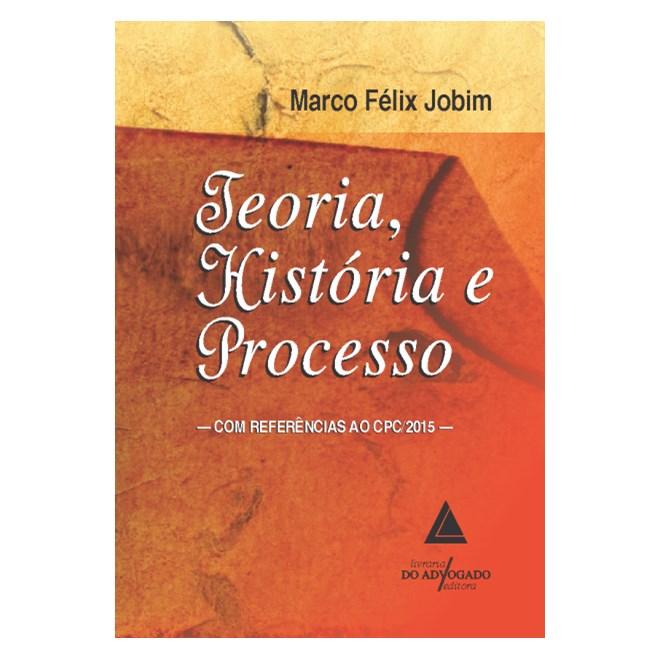 Livro - Teoria, História e Processo - Com Referências ao Cpc/2015 - Jobim