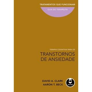 Livro - Terapia Cognitiva para os Transtornos de Ansiedade - Tratamentos que Funcionam: Guia do Terapeuta - Clark