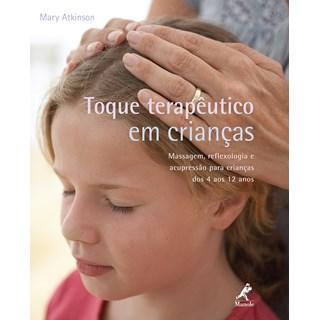 Livro - Toque terapêutico em crianças Massagem, Reflexologia e Acupressão para Crianças dos 4 aos 12 anos - Atkinson