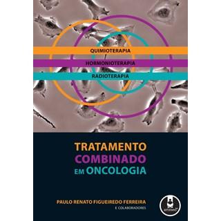 Livro - Tratamento Combinado em Oncologia: Quimioterapia, Hormonioterapia, Radioterapia - Ferreira