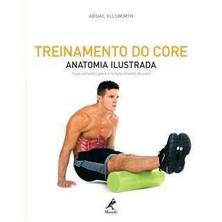 Livro - Treinamento do Core - Anatomia Ilustrada Guia Completo para o Fortalecimento do Core - Ellsworth