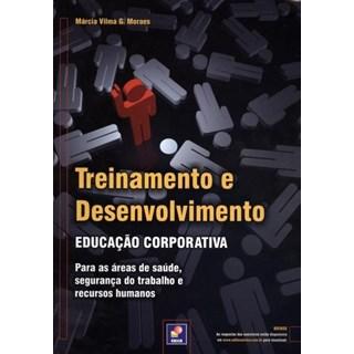 Livro - Treinamento e Desenvolvimento - Educação Corporativa para Áreas de Saúde, Segurança do Trabalho e Recursos Humanos - Moraes