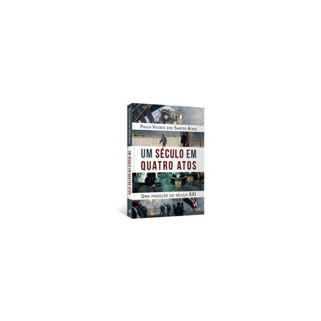 Livro - Um Século em Quatro Atos: Uma projeção do século XXI - Alves