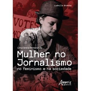 Livro - Uma Breve História da Mulher no Jornalismo no Feminismo e na Sociedade - Brandão - Appris