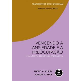 Livro - Vencendo a Ansiedade e a Preocupação com a Terapia Cognitivo-Comportamental - Manual do Paciente - Clark