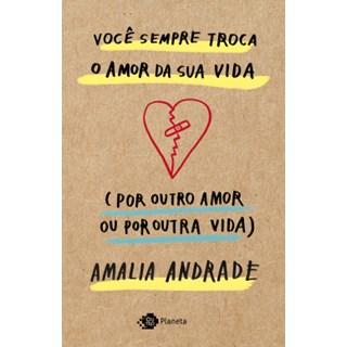 Livro - Você sempre troca o amor da sua vida (por outro amor ou por outra vida) - Andrade - Planeta