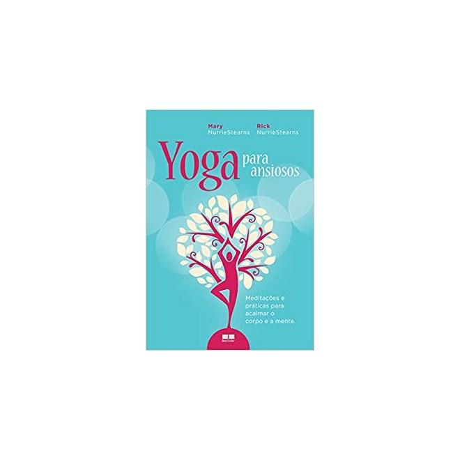 Livro - Yoga para Ansiosos: Meditações e Práticas para Acalmar o Corpo e a Mente -  NurrieStearns